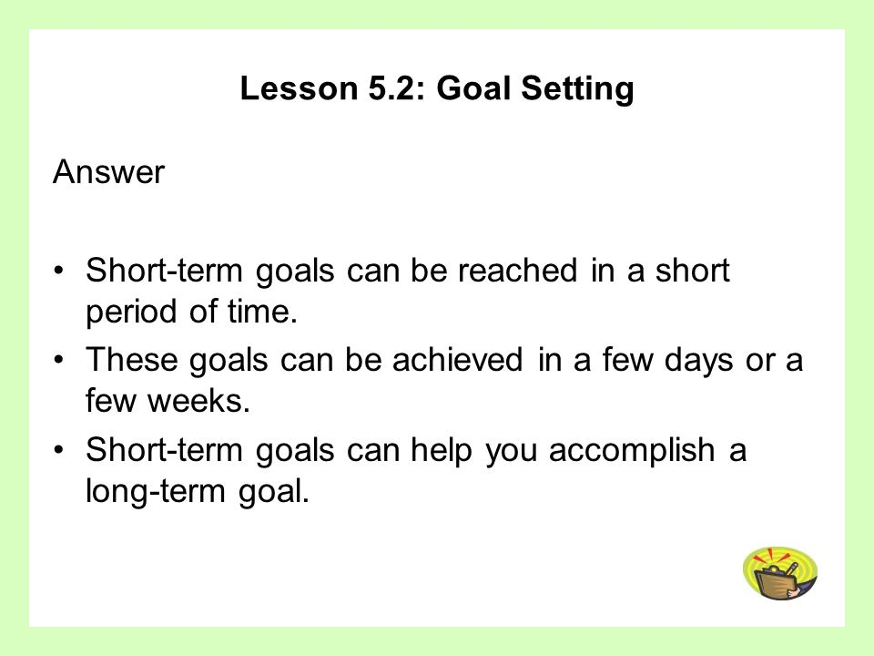 Lesson 5.2: Goal Setting Answer Short-term goals can be reached in a short period of time. These goals can be achieved in a few days or a few weeks. S