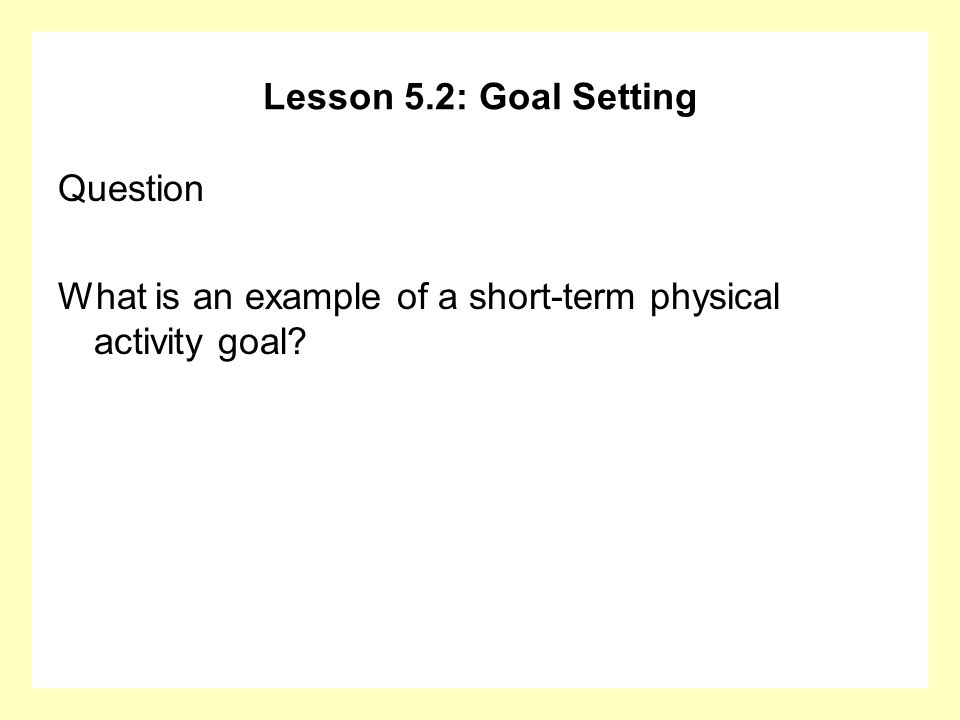Lesson 5.2: Goal Setting Question What is an example of a short-term physical activity goal?
