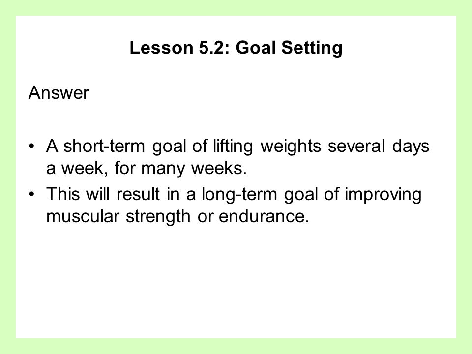 Lesson 5.2: Goal Setting Answer A short-term goal of lifting weights several days a week, for many weeks. This will result in a long-term goal of impr