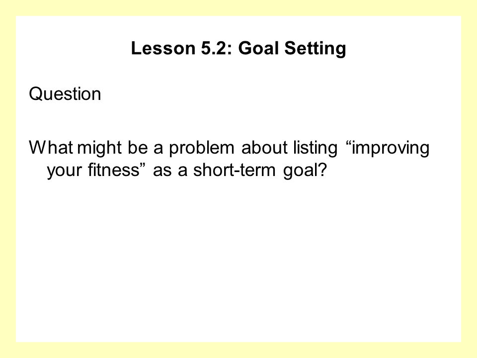 Lesson 5.2: Goal Setting Question What might be a problem about listing improving your fitness as a short-term goal?