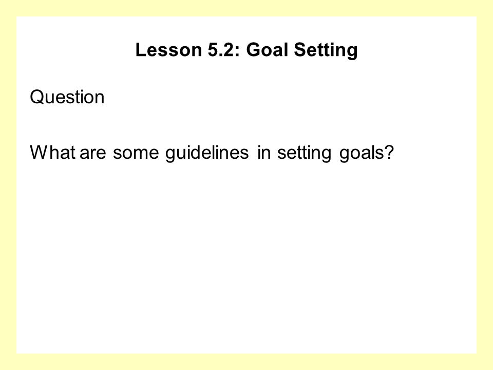 Lesson 5.2: Goal Setting Question What are some guidelines in setting goals?