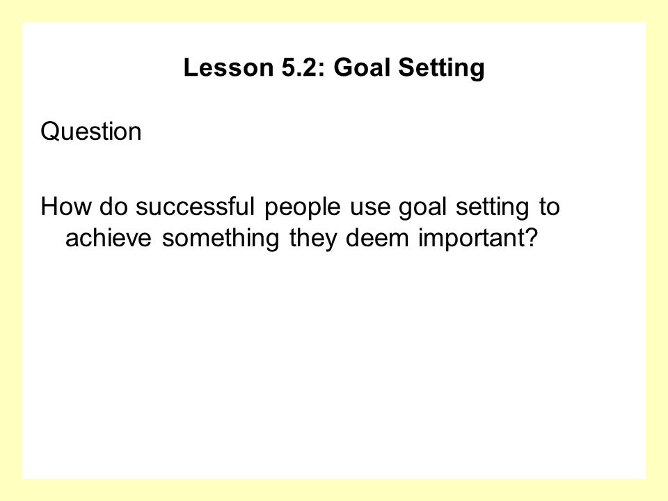 Lesson 5.2: Goal Setting Question How do successful people use goal setting to achieve something they deem important?