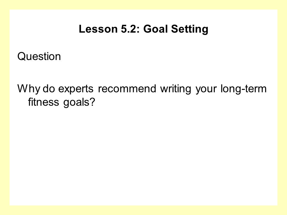 Lesson 5.2: Goal Setting Question Why do experts recommend writing your long-term fitness goals?