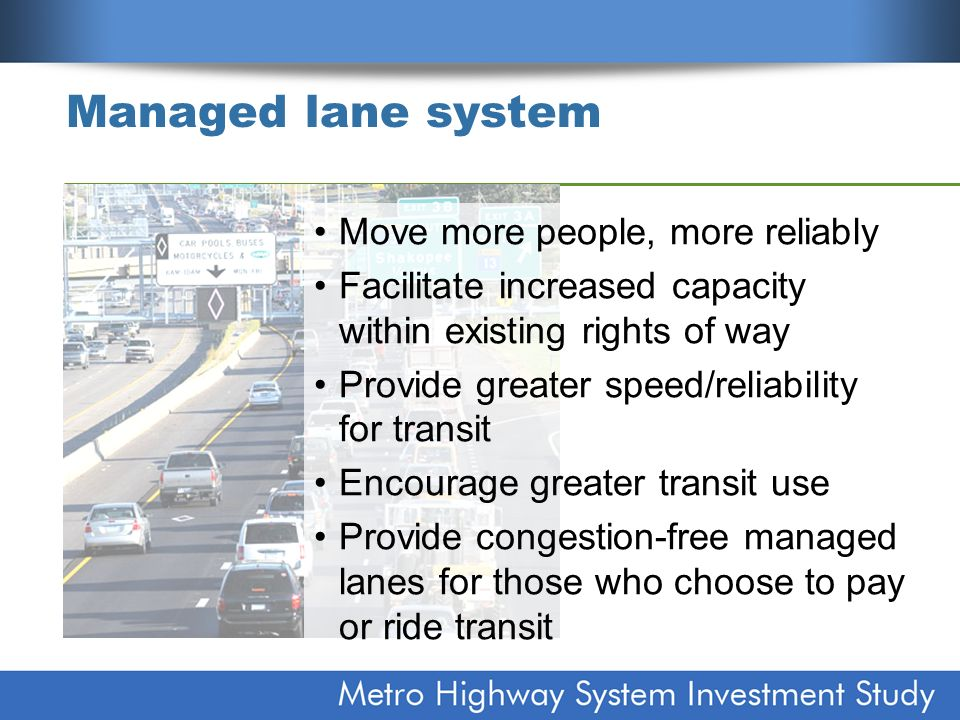 Managed lane system Move more people, more reliably Facilitate increased capacity within existing rights of way Provide greater speed/reliability for transit Encourage greater transit use Provide congestion-free managed lanes for those who choose to pay or ride transit