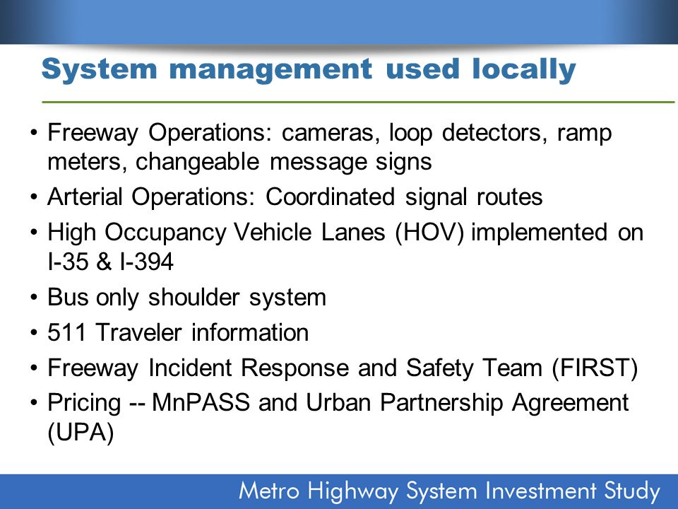 System management used locally Freeway Operations: cameras, loop detectors, ramp meters, changeable message signs Arterial Operations: Coordinated signal routes High Occupancy Vehicle Lanes (HOV) implemented on I-35 & I-394 Bus only shoulder system 511 Traveler information Freeway Incident Response and Safety Team (FIRST) Pricing -- MnPASS and Urban Partnership Agreement (UPA)