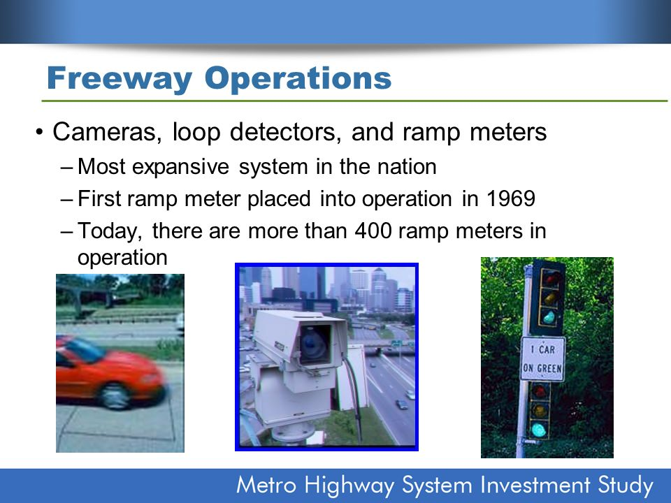 Freeway Operations Cameras, loop detectors, and ramp meters –Most expansive system in the nation –First ramp meter placed into operation in 1969 –Today, there are more than 400 ramp meters in operation