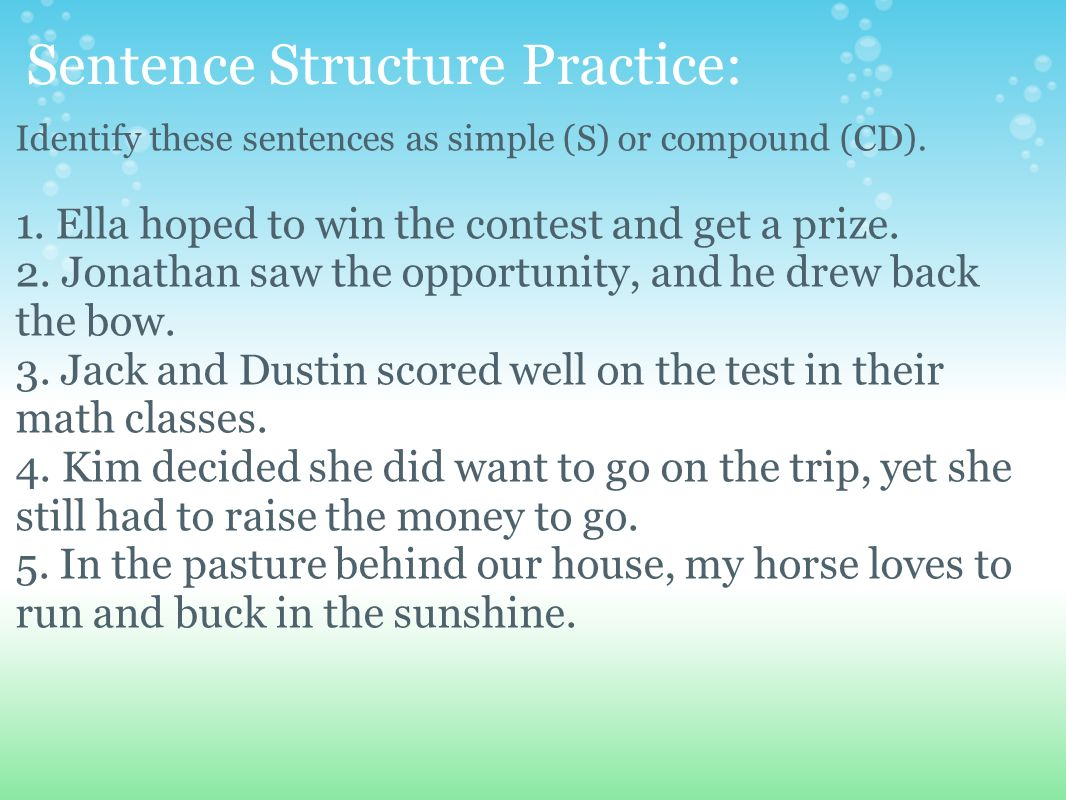 Sentence Structure Practice: Identify these sentences as simple (S) or compound (CD). 1. Ella hoped to win the contest and get a prize. 2. Jonathan sa