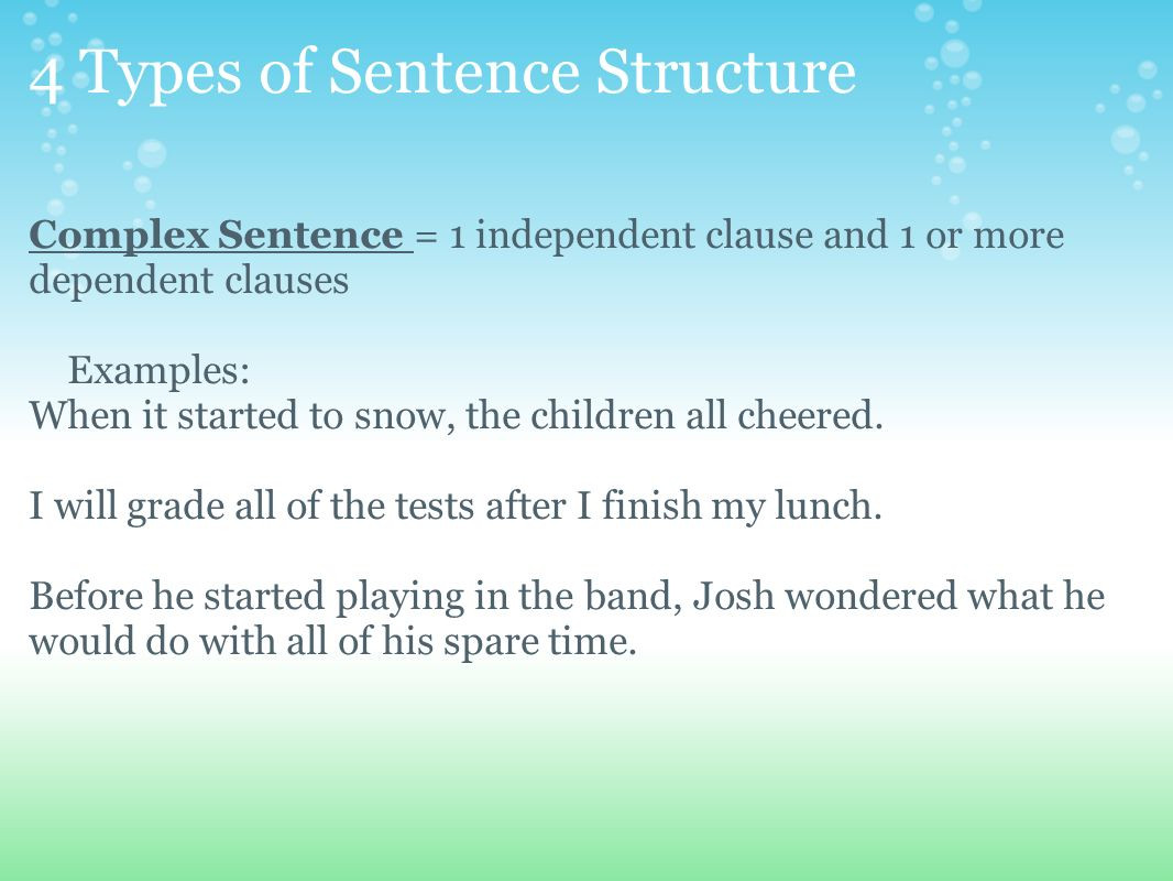 4 Types of Sentence Structure Complex Sentence = 1 independent clause and 1 or more dependent clauses Examples: When it started to snow, the children