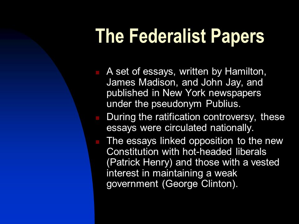 The Federalist Papers A set of essays, written by Hamilton, James Madison, and John Jay, and published in New York newspapers under the pseudonym Publ