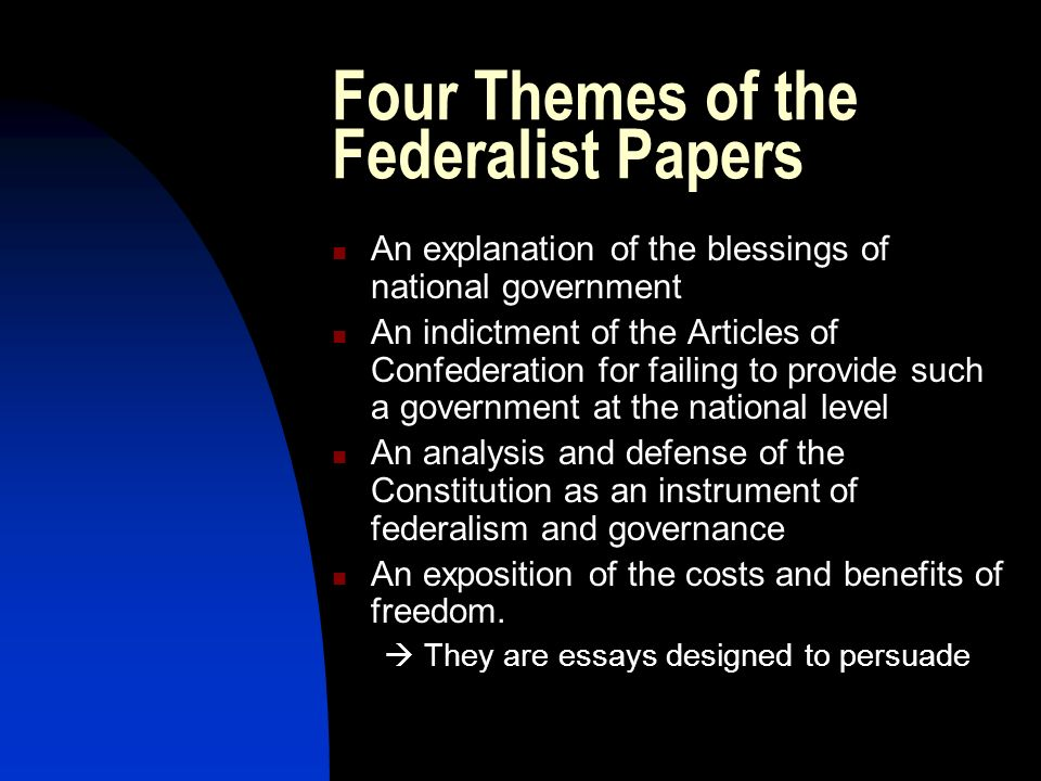 Four Themes of the Federalist Papers An explanation of the blessings of national government An indictment of the Articles of Confederation for failing