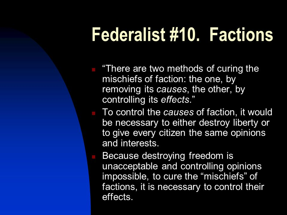 Federalist #10. Factions There are two methods of curing the mischiefs of faction: the one, by removing its causes, the other, by controlling its effe