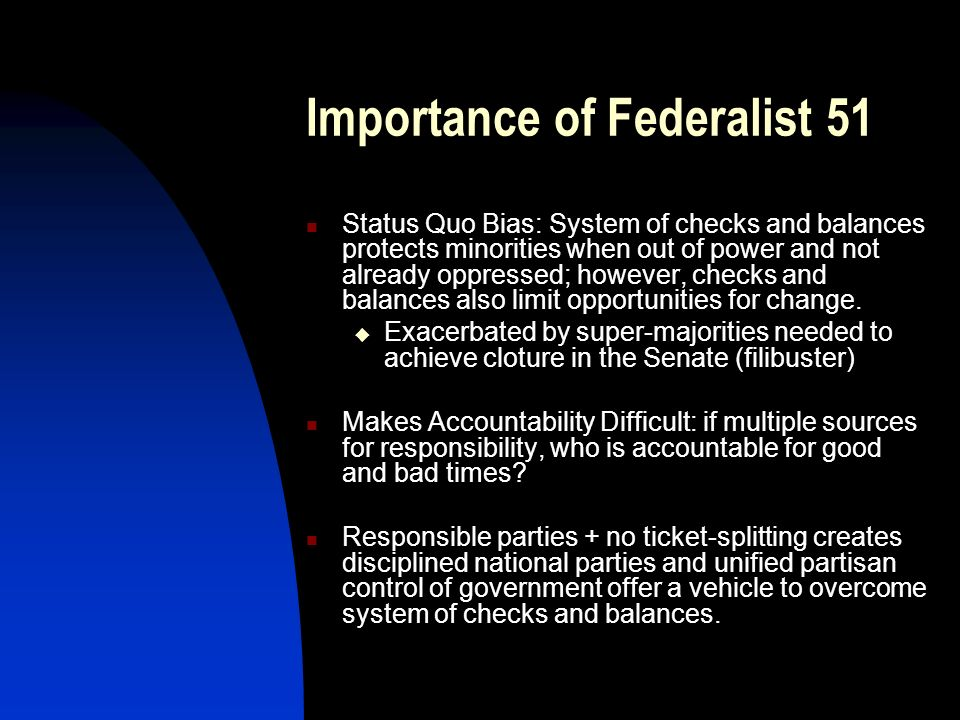 Importance of Federalist 51 Status Quo Bias: System of checks and balances protects minorities when out of power and not already oppressed; however, c