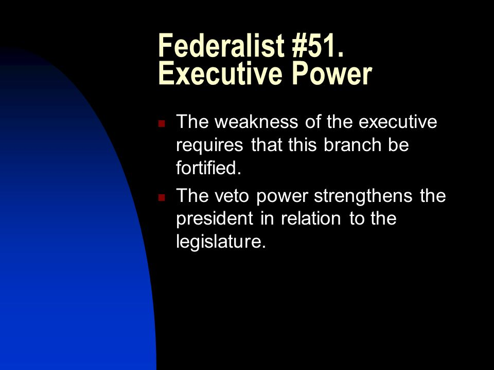 Federalist #51. Executive Power The weakness of the executive requires that this branch be fortified. The veto power strengthens the president in rela