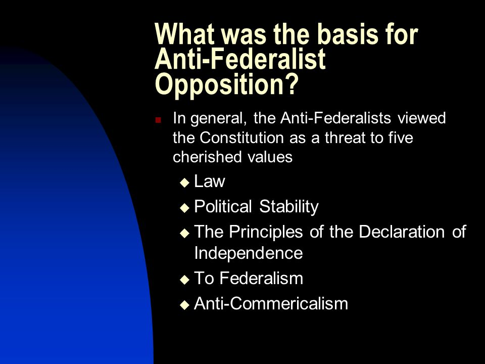 What was the basis for Anti-Federalist Opposition? In general, the Anti-Federalists viewed the Constitution as a threat to five cherished values Law P