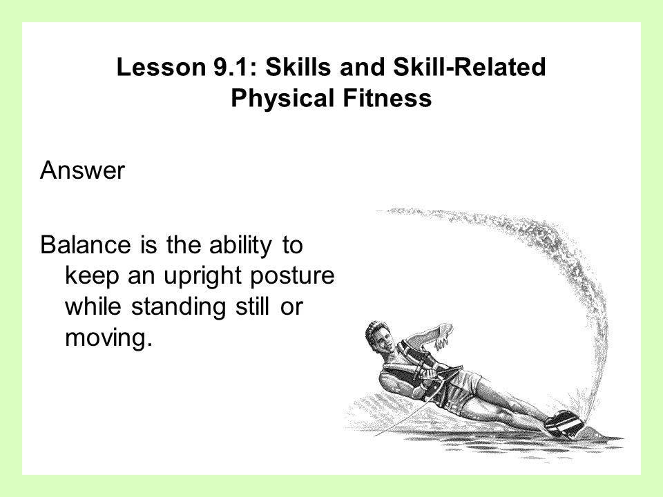 Answer Balance is the ability to keep an upright posture while standing still or moving. Lesson 9.1: Skills and Skill-Related Physical Fitness