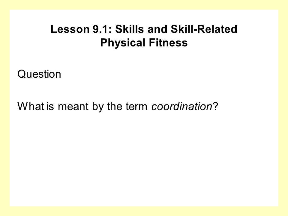 Question What is meant by the term coordination? Lesson 9.1: Skills and Skill-Related Physical Fitness