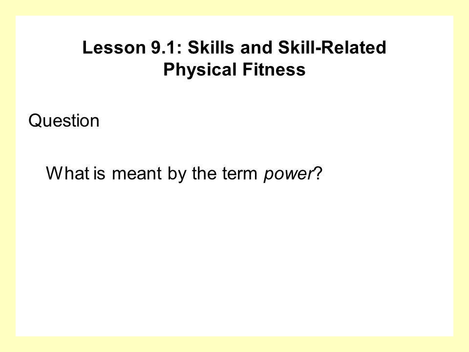 Question What is meant by the term power? Lesson 9.1: Skills and Skill-Related Physical Fitness