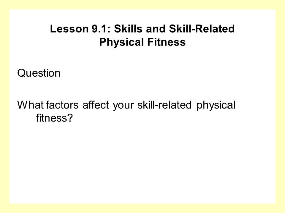 Question What factors affect your skill-related physical fitness? Lesson 9.1: Skills and Skill-Related Physical Fitness