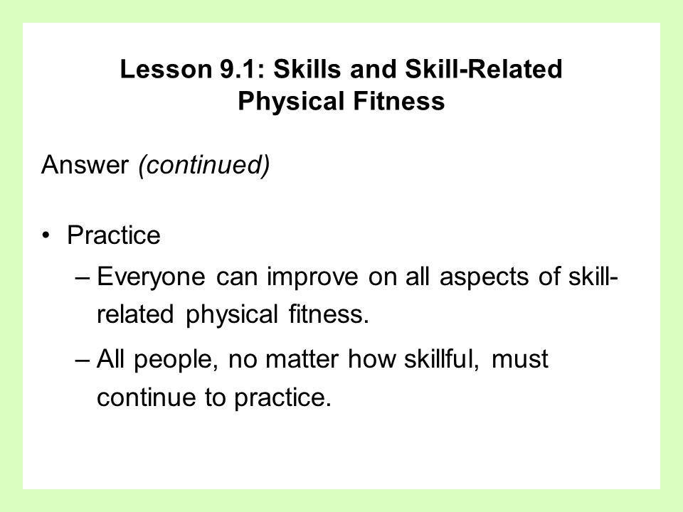 Answer (continued) Practice –Everyone can improve on all aspects of skill- related physical fitness. –All people, no matter how skillful, must continu