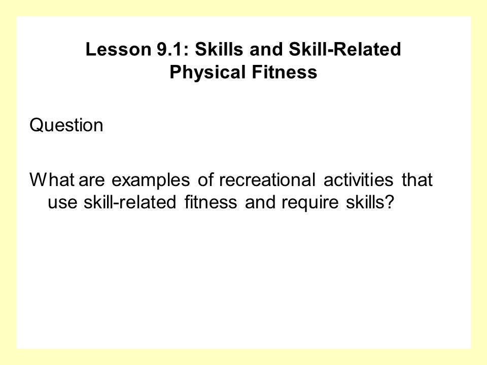 Question What are examples of recreational activities that use skill-related fitness and require skills? Lesson 9.1: Skills and Skill-Related Physical