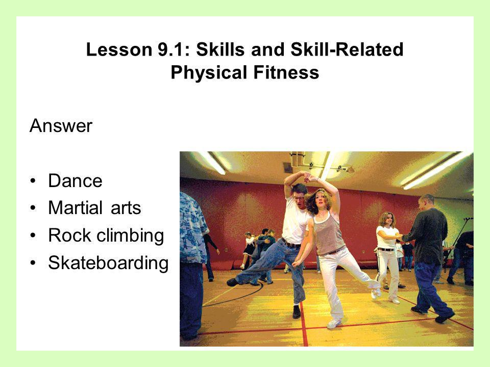 Answer Dance Martial arts Rock climbing Skateboarding Lesson 9.1: Skills and Skill-Related Physical Fitness