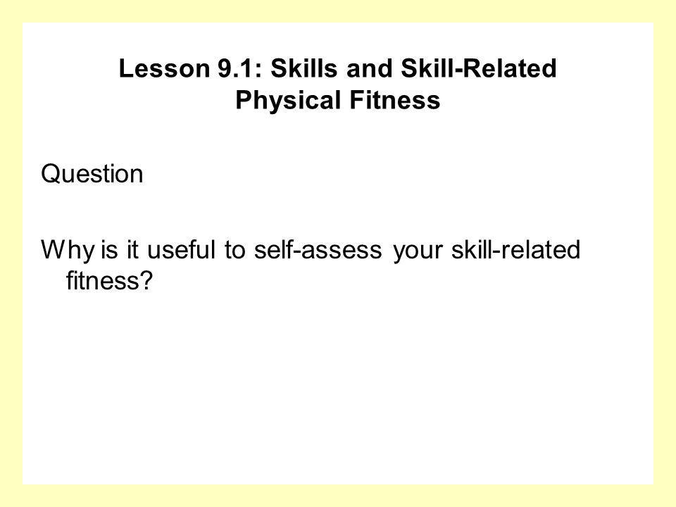 Question Why is it useful to self-assess your skill-related fitness? Lesson 9.1: Skills and Skill-Related Physical Fitness