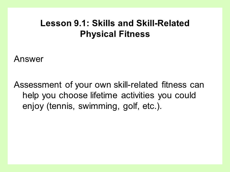 Answer Assessment of your own skill-related fitness can help you choose lifetime activities you could enjoy (tennis, swimming, golf, etc.). Lesson 9.1