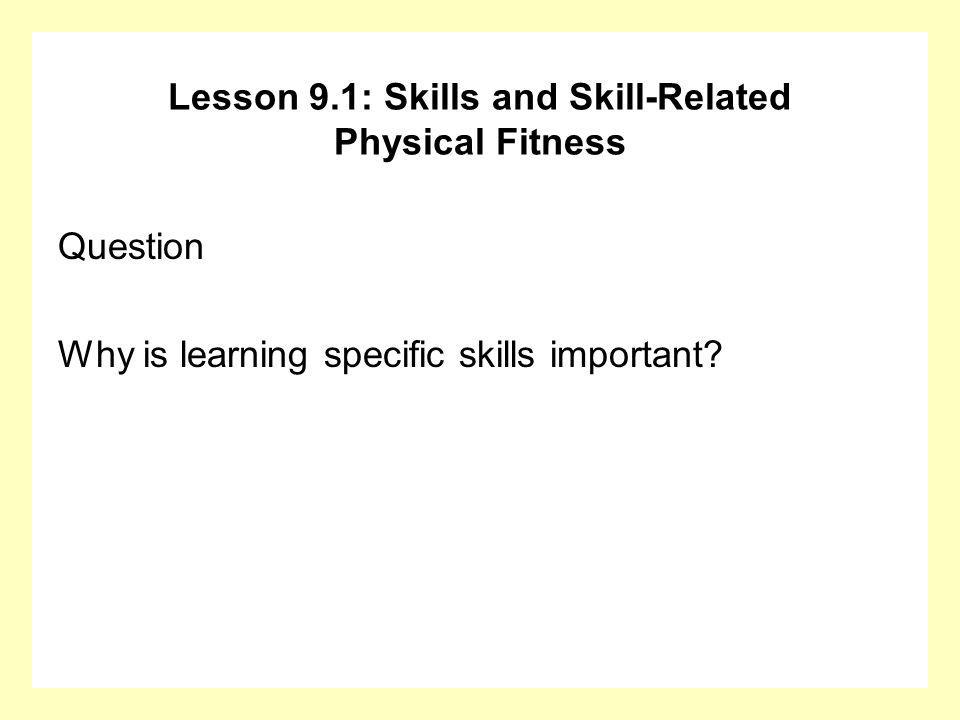 Question Why is learning specific skills important? Lesson 9.1: Skills and Skill-Related Physical Fitness