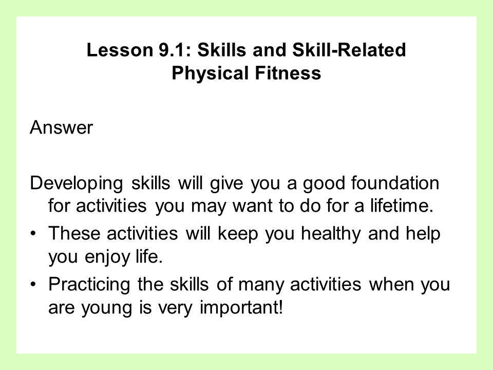 Answer Developing skills will give you a good foundation for activities you may want to do for a lifetime. These activities will keep you healthy and