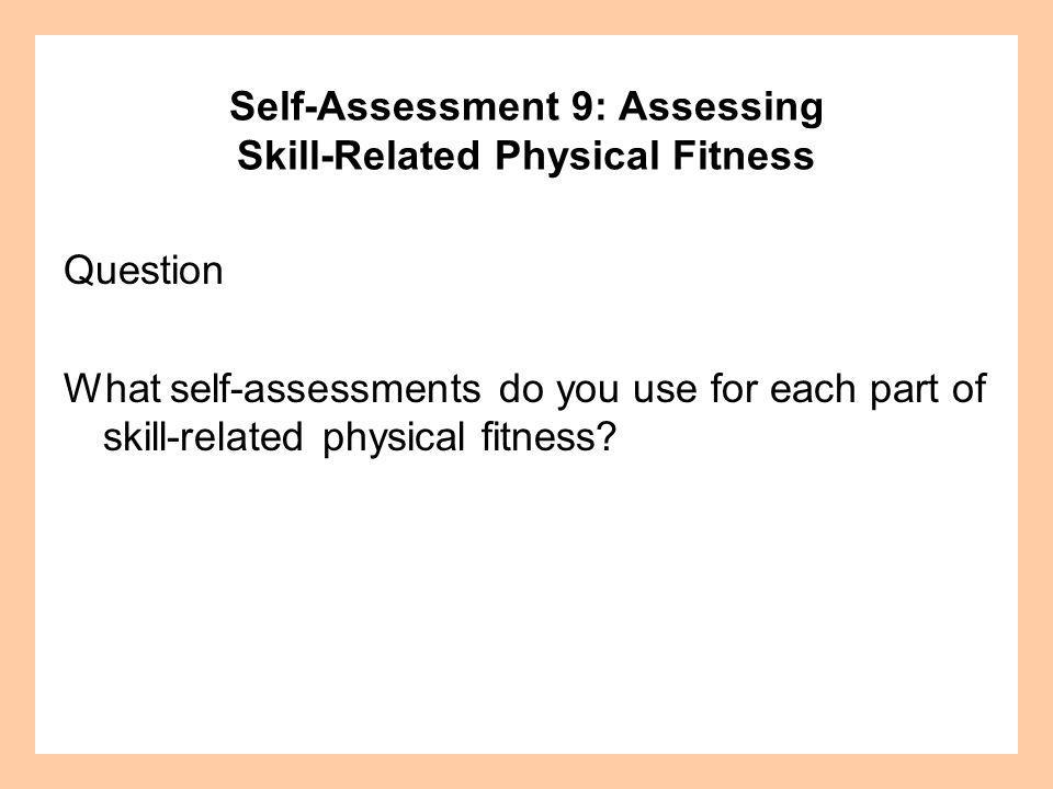 Self-Assessment 9: Assessing Skill-Related Physical Fitness Question What self-assessments do you use for each part of skill-related physical fitness?