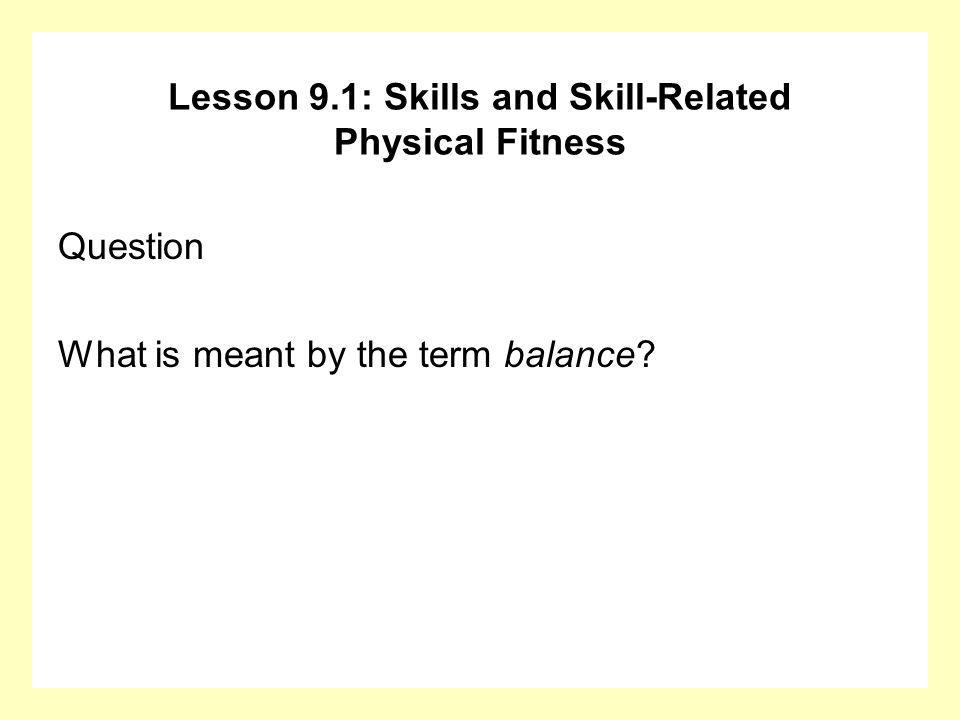 Question What is meant by the term balance? Lesson 9.1: Skills and Skill-Related Physical Fitness