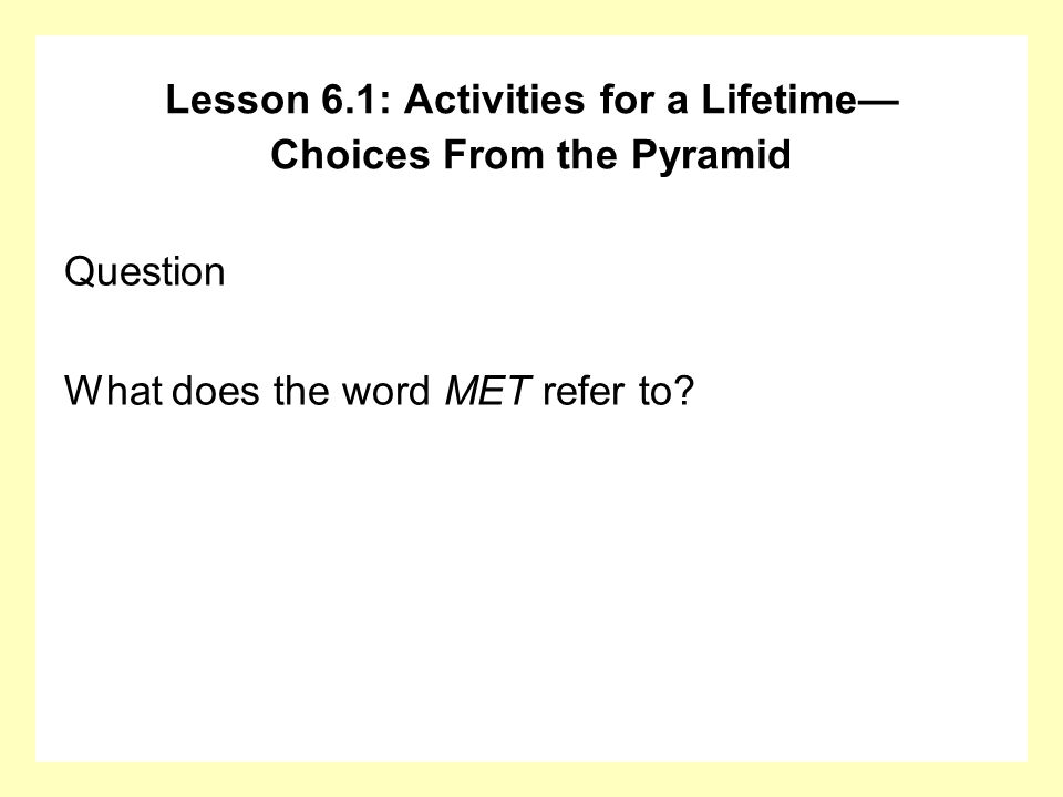 Question What does the word MET refer to? Lesson 6.1: Activities for a Lifetime Choices From the Pyramid