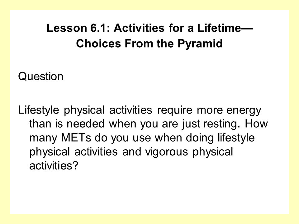 Question Lifestyle physical activities require more energy than is needed when you are just resting. How many METs do you use when doing lifestyle phy