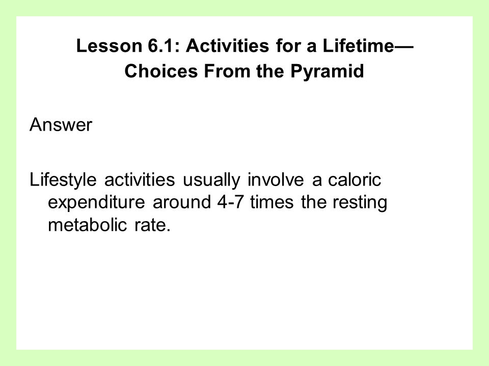 Answer Lifestyle activities usually involve a caloric expenditure around 4-7 times the resting metabolic rate. Lesson 6.1: Activities for a Lifetime C
