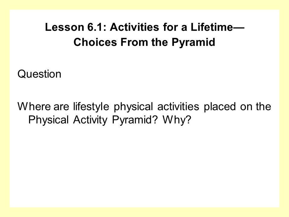 Question Where are lifestyle physical activities placed on the Physical Activity Pyramid? Why? Lesson 6.1: Activities for a Lifetime Choices From the