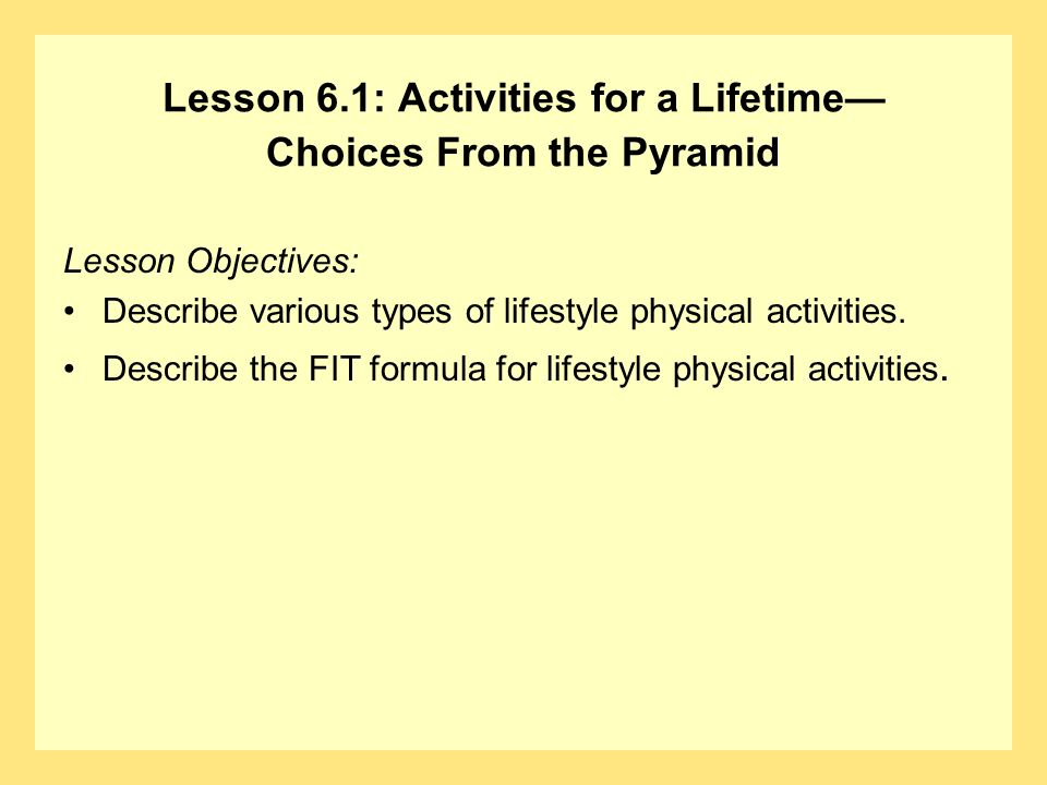 Lesson 6.1: Activities for a Lifetime Choices From the Pyramid Lesson Objectives: Describe various types of lifestyle physical activities. Describe th