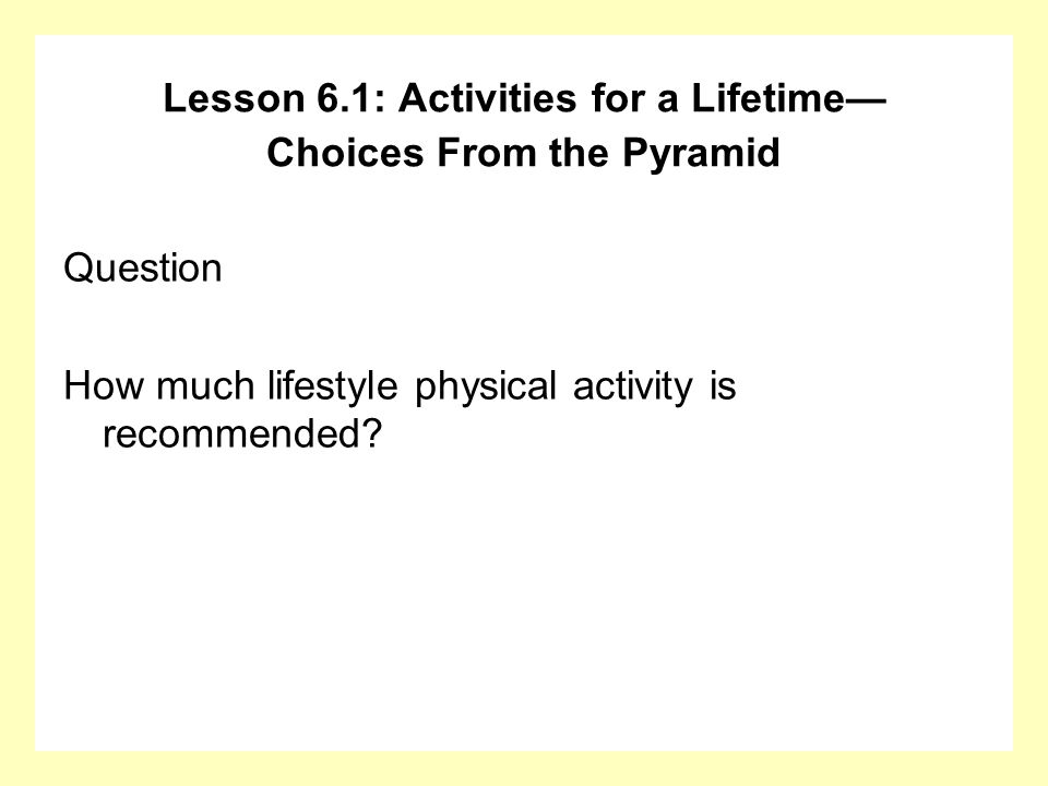 Question How much lifestyle physical activity is recommended? Lesson 6.1: Activities for a Lifetime Choices From the Pyramid