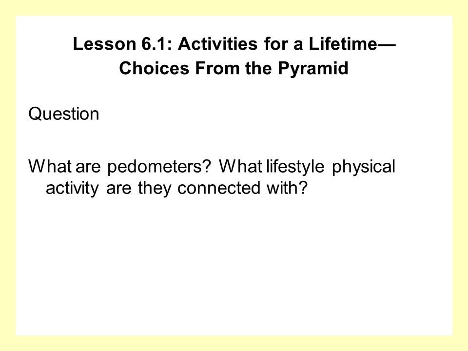 Question What are pedometers? What lifestyle physical activity are they connected with? Lesson 6.1: Activities for a Lifetime Choices From the Pyramid