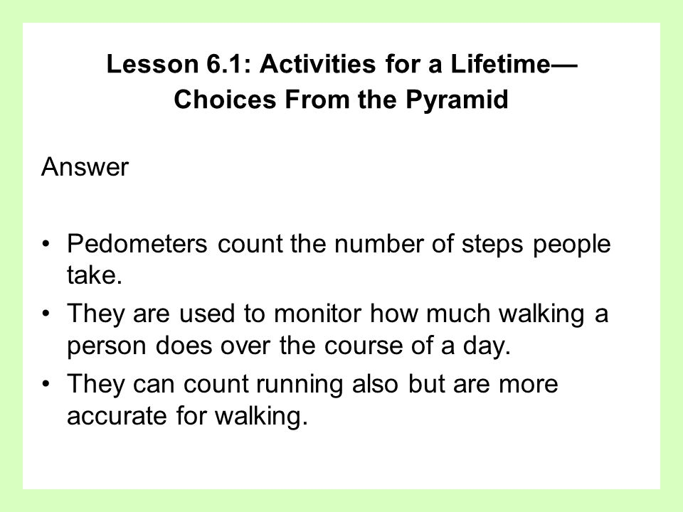 Answer Pedometers count the number of steps people take. They are used to monitor how much walking a person does over the course of a day. They can co