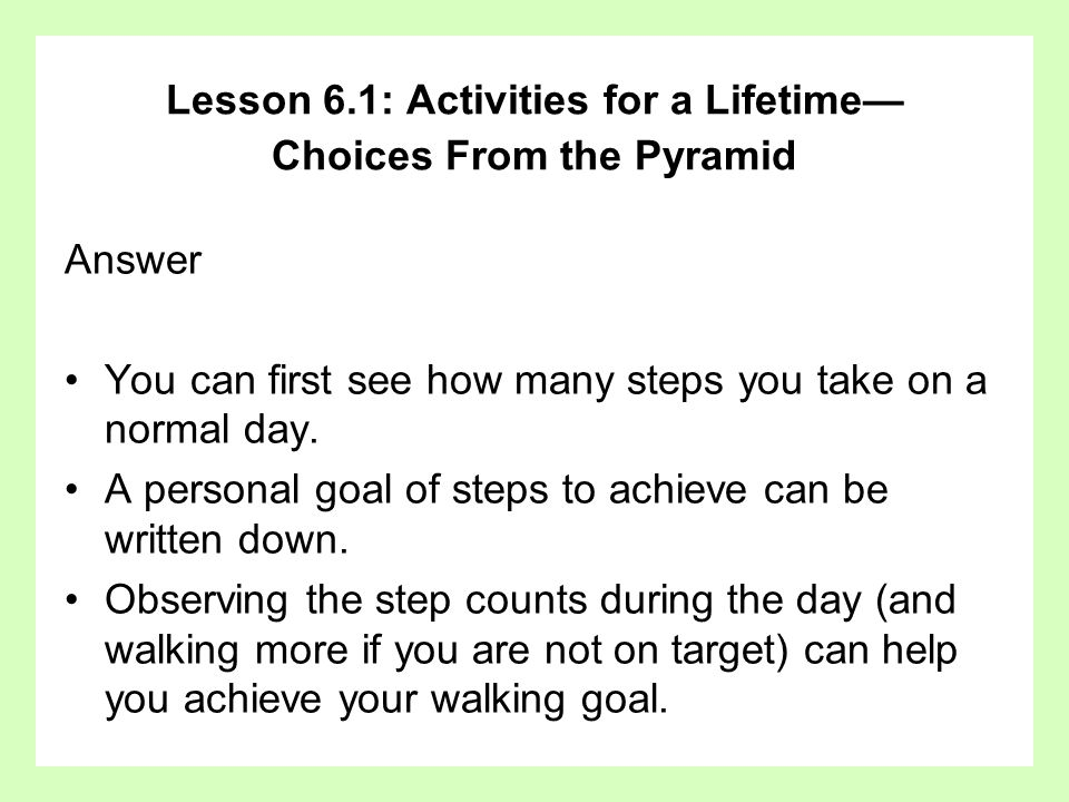 Answer You can first see how many steps you take on a normal day. A personal goal of steps to achieve can be written down. Observing the step counts d