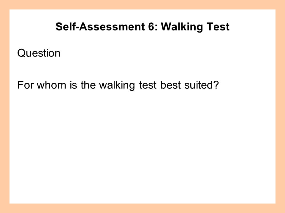 Self-Assessment 6: Walking Test Question For whom is the walking test best suited?