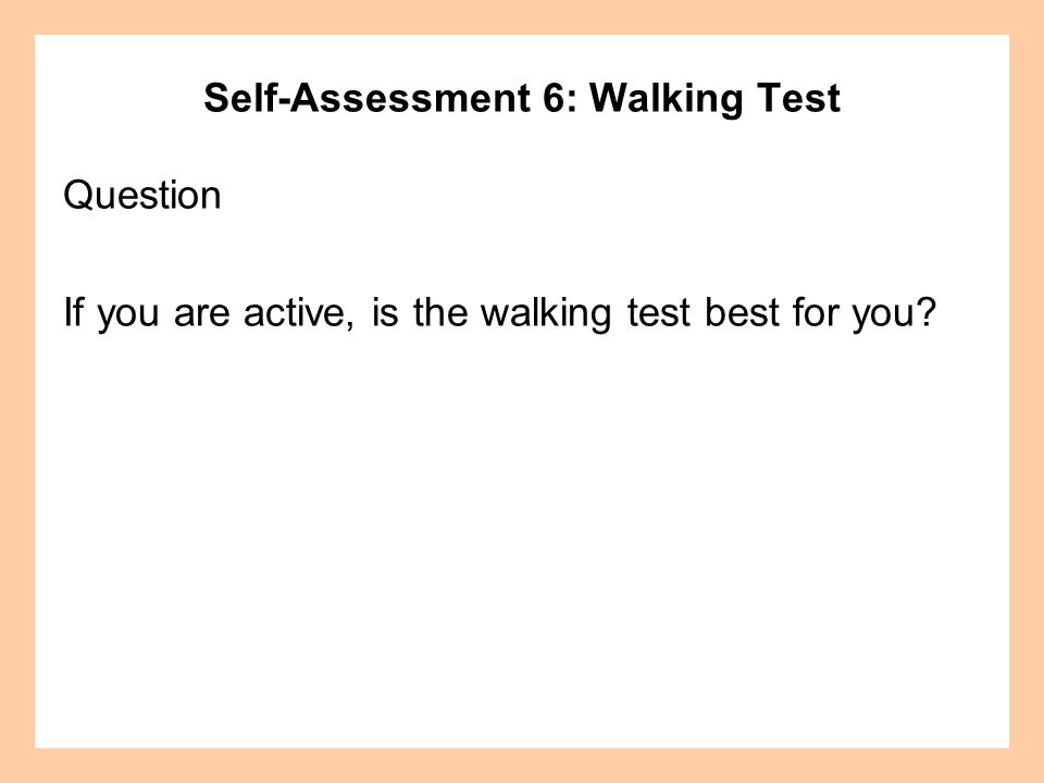 Self-Assessment 6: Walking Test Question If you are active, is the walking test best for you?
