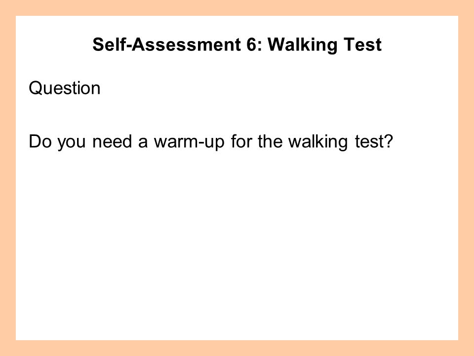 Self-Assessment 6: Walking Test Question Do you need a warm-up for the walking test?