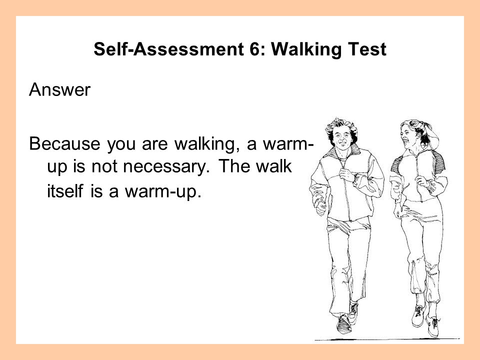 Self-Assessment 6: Walking Test Answer Because you are walking, a warm- up is not necessary. The walk itself is a warm-up.