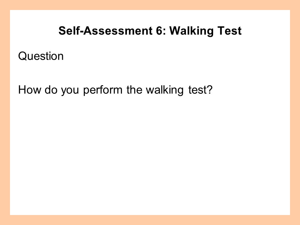 Self-Assessment 6: Walking Test Question How do you perform the walking test?