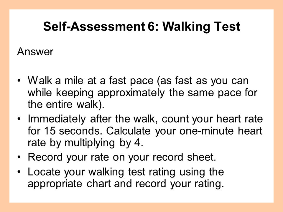 Self-Assessment 6: Walking Test Answer Walk a mile at a fast pace (as fast as you can while keeping approximately the same pace for the entire walk).