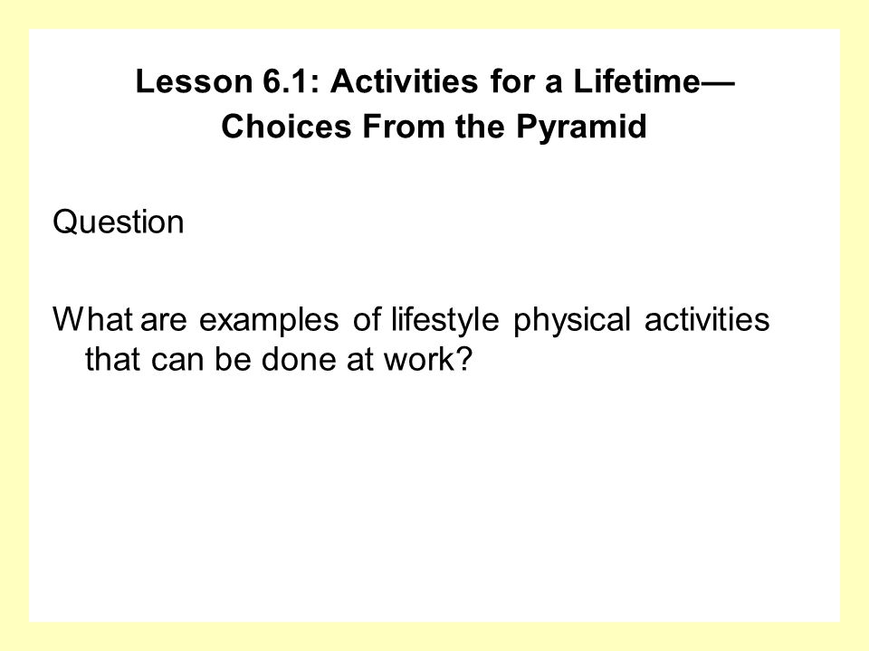 Question What are examples of lifestyle physical activities that can be done at work? Lesson 6.1: Activities for a Lifetime Choices From the Pyramid