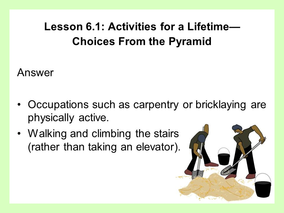 Answer Occupations such as carpentry or bricklaying are physically active. Walking and climbing the stairs (rather than taking an elevator). Lesson 6.