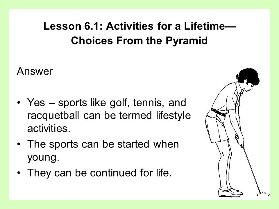Answer Yes – sports like golf, tennis, and racquetball can be termed lifestyle activities. The sports can be started when young. They can be continued