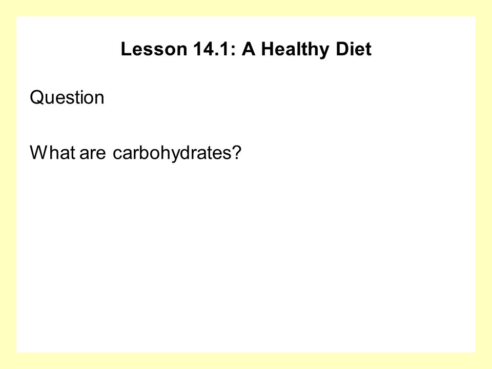 Lesson 14.1: A Healthy Diet Question What are carbohydrates?